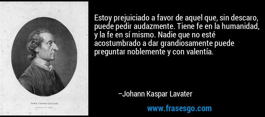 Estoy prejuiciado a favor de aquel que, sin descaro, puede pedir audazmente. Tiene fe en la humanidad, y la fe en sí mismo. Nadie que no esté acostumbrado a dar grandiosamente puede preguntar noblemente y con valentía. – Johann Kaspar Lavater