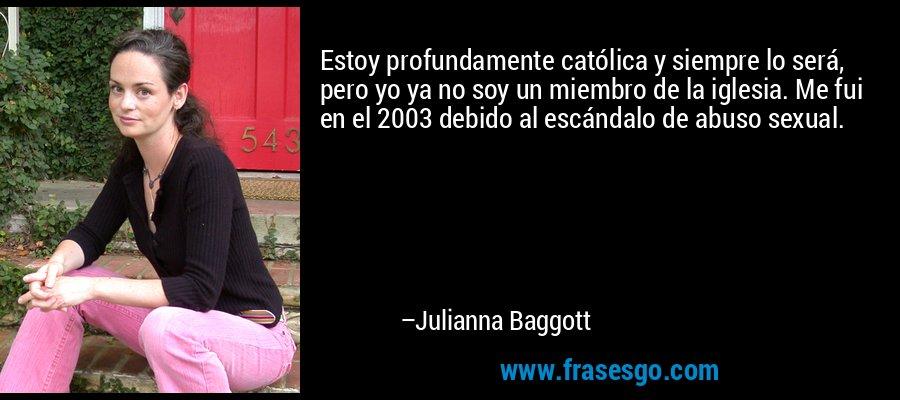 Estoy profundamente católica y siempre lo será, pero yo ya no soy un miembro de la iglesia. Me fui en el 2003 debido al escándalo de abuso sexual. – Julianna Baggott