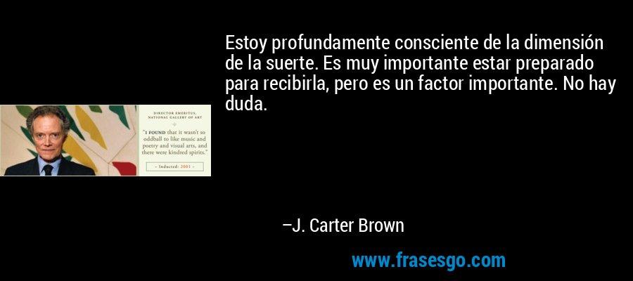 Estoy profundamente consciente de la dimensión de la suerte. Es muy importante estar preparado para recibirla, pero es un factor importante. No hay duda. – J. Carter Brown