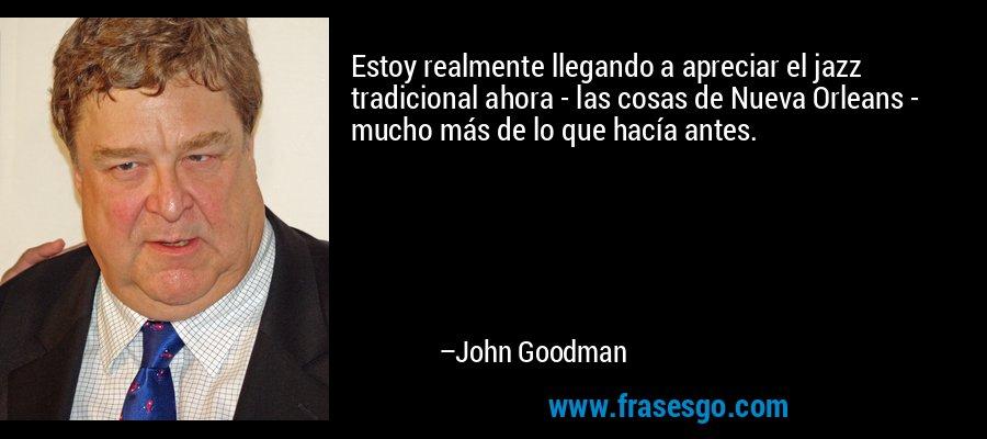 Estoy realmente llegando a apreciar el jazz tradicional ahora - las cosas de Nueva Orleans - mucho más de lo que hacía antes. – John Goodman