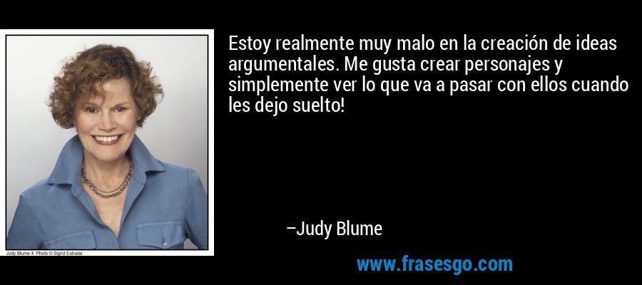 Estoy realmente muy malo en la creación de ideas argumentales. Me gusta crear personajes y simplemente ver lo que va a pasar con ellos cuando les dejo suelto! – Judy Blume