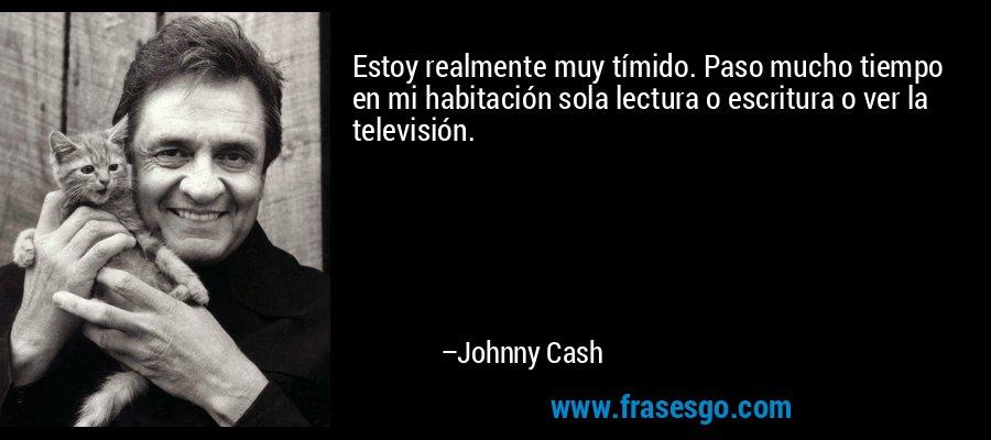Estoy realmente muy tímido. Paso mucho tiempo en mi habitación sola lectura o escritura o ver la televisión. – Johnny Cash