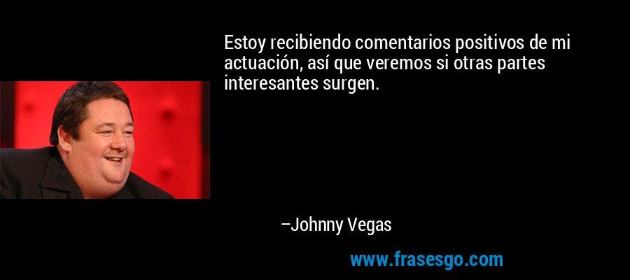 Estoy recibiendo comentarios positivos de mi actuación, así que veremos si otras partes interesantes surgen. – Johnny Vegas