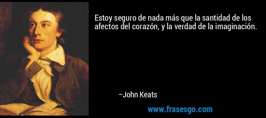 Estoy seguro de nada más que la santidad de los afectos del corazón, y la verdad de la imaginación. – John Keats