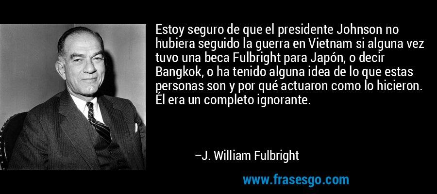Estoy seguro de que el presidente Johnson no hubiera seguido la guerra en Vietnam si alguna vez tuvo una beca Fulbright para Japón, o decir Bangkok, o ha tenido alguna idea de lo que estas personas son y por qué actuaron como lo hicieron. Él era un completo ignorante. – J. William Fulbright
