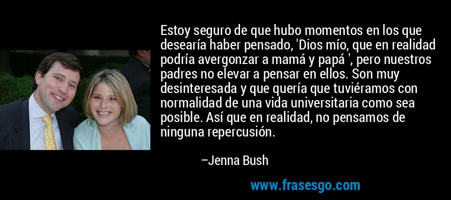 Estoy seguro de que hubo momentos en los que desearía haber pensado, 'Dios mío, que en realidad podría avergonzar a mamá y papá ', pero nuestros padres no elevar a pensar en ellos. Son muy desinteresada y que quería que tuviéramos con normalidad de una vida universitaria como sea posible. Así que en realidad, no pensamos de ninguna repercusión. – Jenna Bush