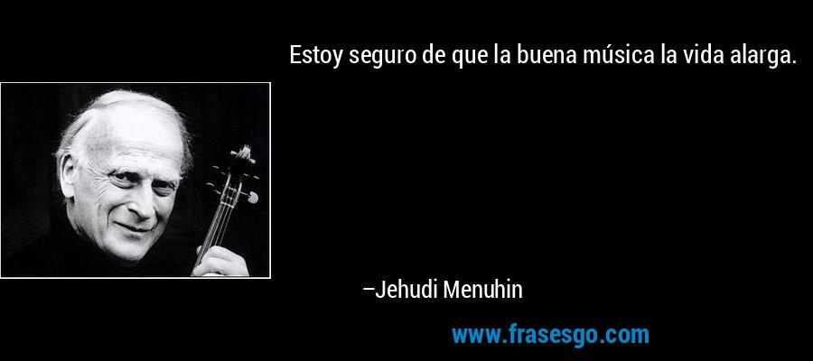 Estoy seguro de que la buena música la vida alarga. – Jehudi Menuhin