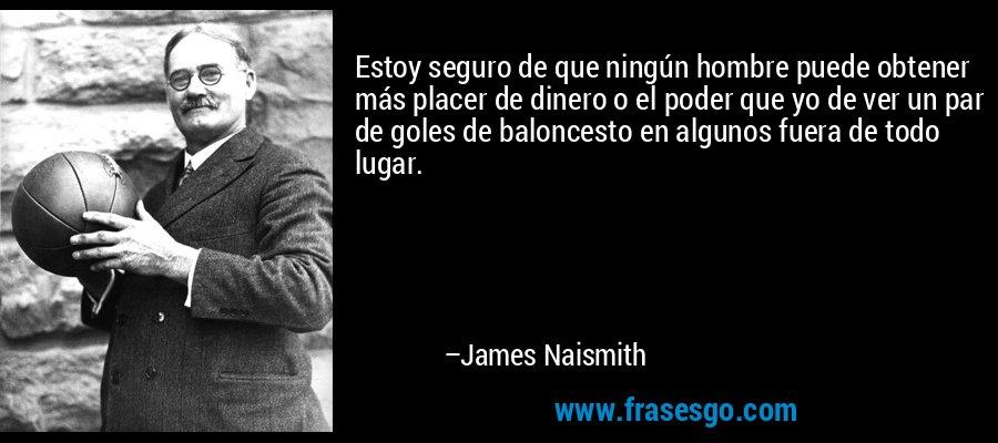 Estoy seguro de que ningún hombre puede obtener más placer de dinero o el poder que yo de ver un par de goles de baloncesto en algunos fuera de todo lugar. – James Naismith