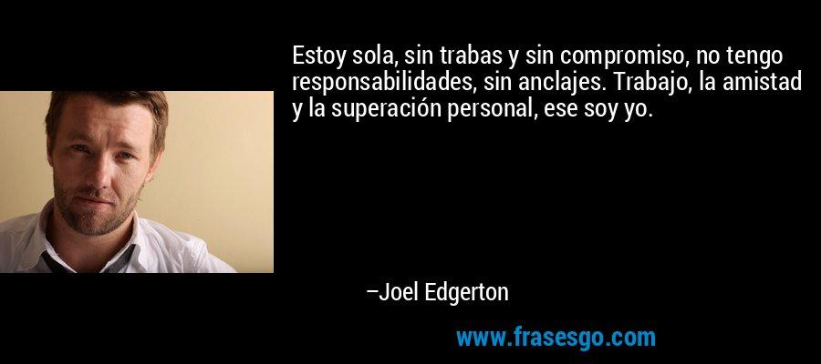 Estoy sola, sin trabas y sin compromiso, no tengo responsabilidades, sin anclajes. Trabajo, la amistad y la superación personal, ese soy yo. – Joel Edgerton