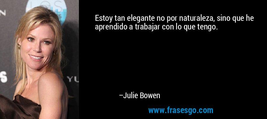 Estoy tan elegante no por naturaleza, sino que he aprendido a trabajar con lo que tengo. – Julie Bowen