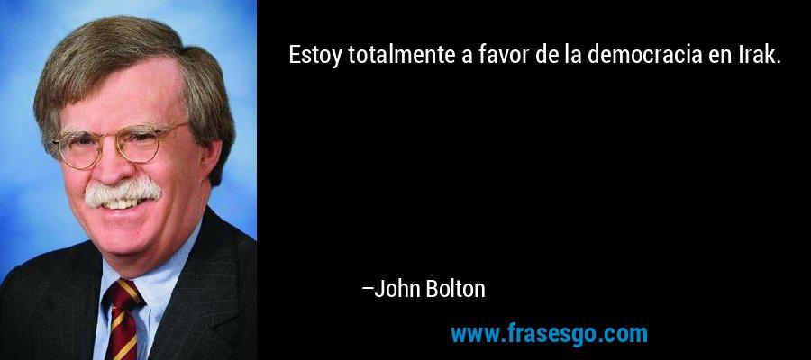 Estoy totalmente a favor de la democracia en Irak. – John Bolton