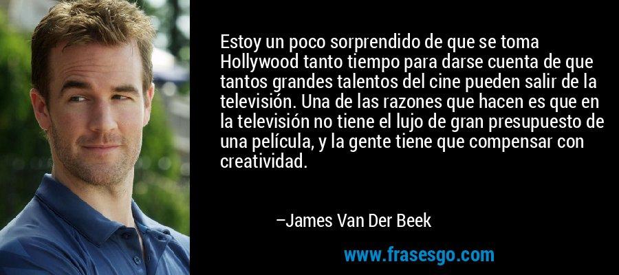 Estoy un poco sorprendido de que se toma Hollywood tanto tiempo para darse cuenta de que tantos grandes talentos del cine pueden salir de la televisión. Una de las razones que hacen es que en la televisión no tiene el lujo de gran presupuesto de una película, y la gente tiene que compensar con creatividad. – James Van Der Beek