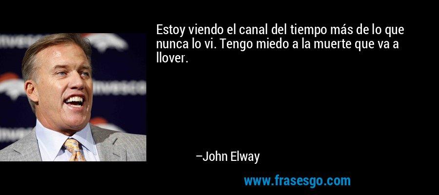 Estoy viendo el canal del tiempo más de lo que nunca lo vi. Tengo miedo a la muerte que va a llover. – John Elway