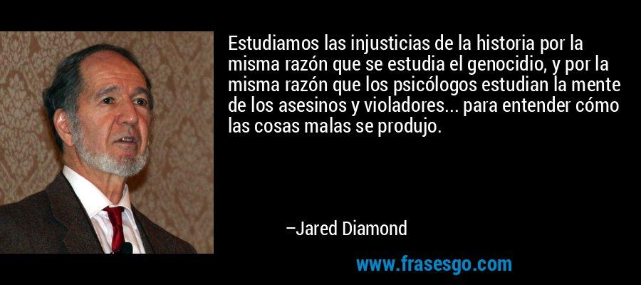 Estudiamos las injusticias de la historia por la misma razón que se estudia el genocidio, y por la misma razón que los psicólogos estudian la mente de los asesinos y violadores... para entender cómo las cosas malas se produjo. – Jared Diamond