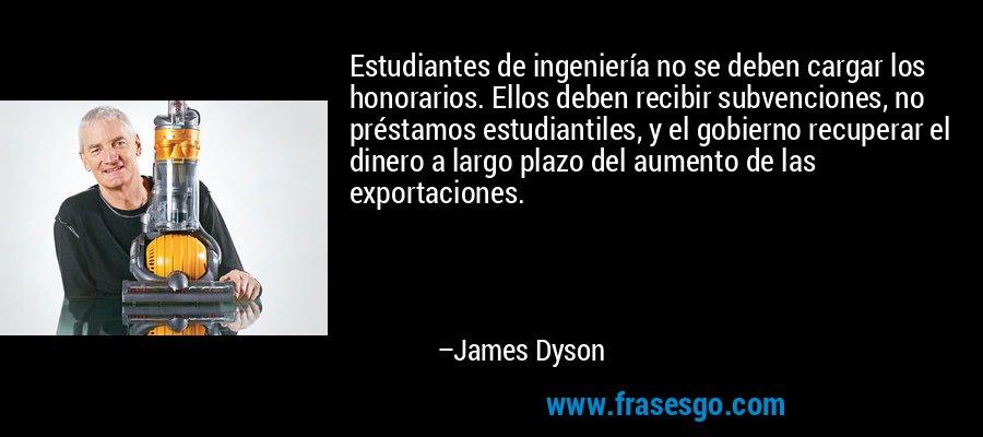 Estudiantes de ingeniería no se deben cargar los honorarios. Ellos deben recibir subvenciones, no préstamos estudiantiles, y el gobierno recuperar el dinero a largo plazo del aumento de las exportaciones. – James Dyson