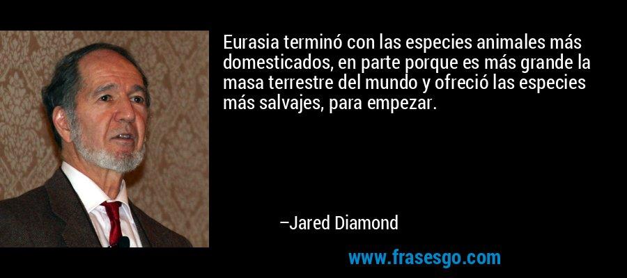 Eurasia terminó con las especies animales más domesticados, en parte porque es más grande la masa terrestre del mundo y ofreció las especies más salvajes, para empezar. – Jared Diamond