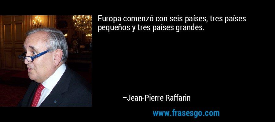 Europa comenzó con seis países, tres países pequeños y tres países grandes. – Jean-Pierre Raffarin