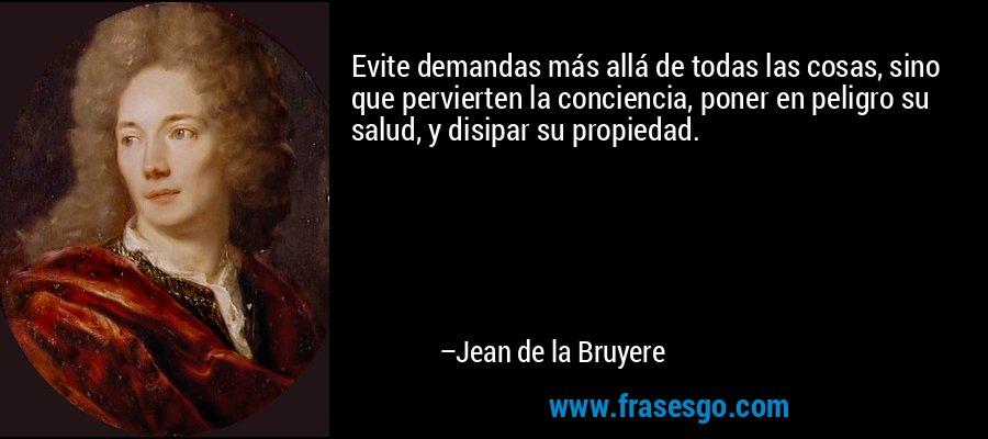 Evite demandas más allá de todas las cosas, sino que pervierten la conciencia, poner en peligro su salud, y disipar su propiedad. – Jean de la Bruyere