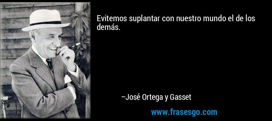 Evitemos suplantar con nuestro mundo el de los demás. – José Ortega y Gasset