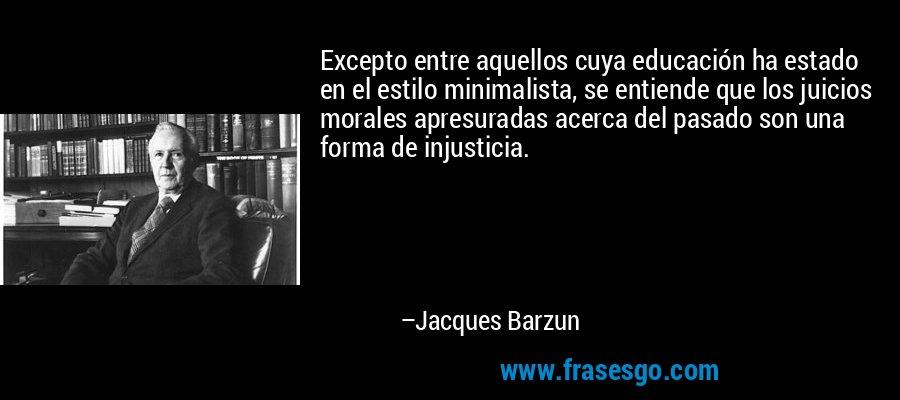 Excepto entre aquellos cuya educación ha estado en el estilo minimalista, se entiende que los juicios morales apresuradas acerca del pasado son una forma de injusticia. – Jacques Barzun