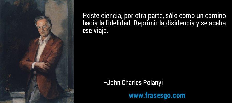 Existe ciencia, por otra parte, sólo como un camino hacia la fidelidad. Reprimir la disidencia y se acaba ese viaje. – John Charles Polanyi