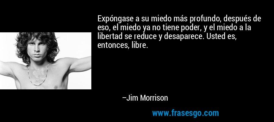 Expóngase a su miedo más profundo, después de eso, el miedo ya no tiene poder, y el miedo a la libertad se reduce y desaparece. Usted es, entonces, libre. – Jim Morrison