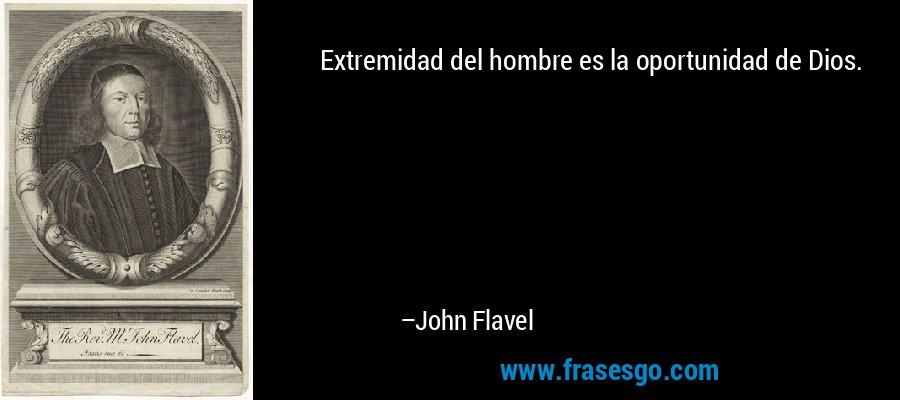 Extremidad del hombre es la oportunidad de Dios. – John Flavel