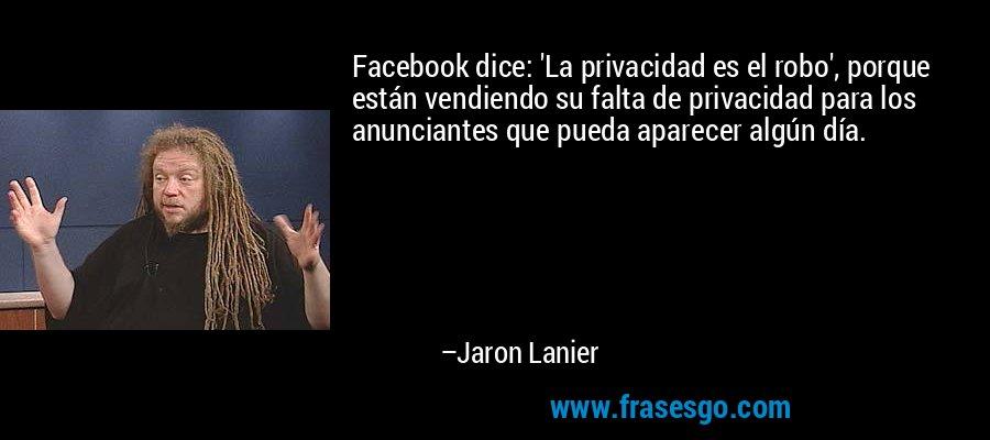 Facebook dice: 'La privacidad es el robo', porque están vendiendo su falta de privacidad para los anunciantes que pueda aparecer algún día. – Jaron Lanier