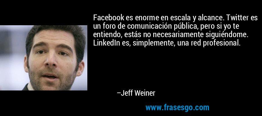 Facebook es enorme en escala y alcance. Twitter es un foro de comunicación pública, pero si yo te entiendo, estás no necesariamente siguiéndome. LinkedIn es, simplemente, una red profesional. – Jeff Weiner
