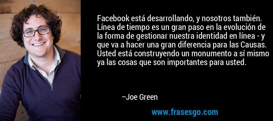 Facebook está desarrollando, y nosotros también. Línea de tiempo es un gran paso en la evolución de la forma de gestionar nuestra identidad en línea - y que va a hacer una gran diferencia para las Causas. Usted está construyendo un monumento a sí mismo ya las cosas que son importantes para usted. – Joe Green