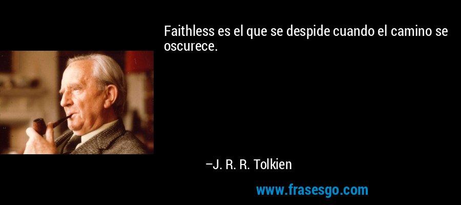 Faithless es el que se despide cuando el camino se oscurece. – J. R. R. Tolkien