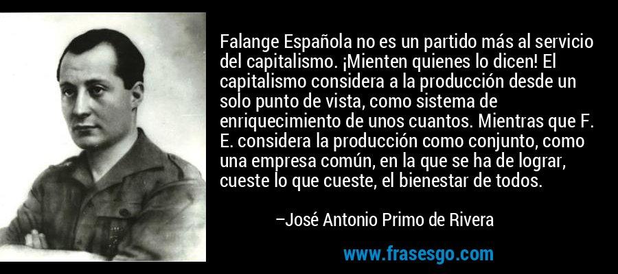Falange Española no es un partido más al servicio del capitalismo. ¡Mienten quienes lo dicen! El capitalismo considera a la producción desde un solo punto de vista, como sistema de enriquecimiento de unos cuantos. Mientras que F. E. considera la producción como conjunto, como una empresa común, en la que se ha de lograr, cueste lo que cueste, el bienestar de todos. – José Antonio Primo de Rivera