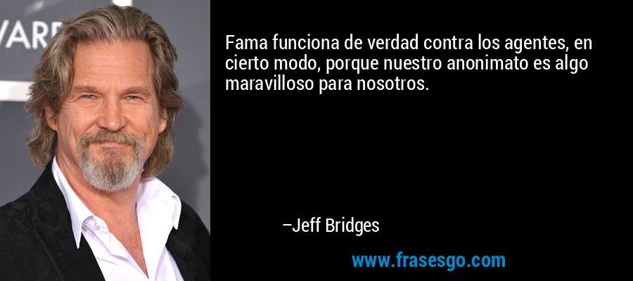 Fama funciona de verdad contra los agentes, en cierto modo, porque nuestro anonimato es algo maravilloso para nosotros. – Jeff Bridges