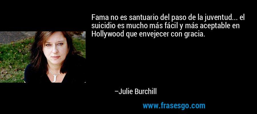 Fama no es santuario del paso de la juventud... el suicidio es mucho más fácil y más aceptable en Hollywood que envejecer con gracia. – Julie Burchill
