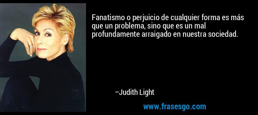 Fanatismo o perjuicio de cualquier forma es más que un problema, sino que es un mal profundamente arraigado en nuestra sociedad. – Judith Light