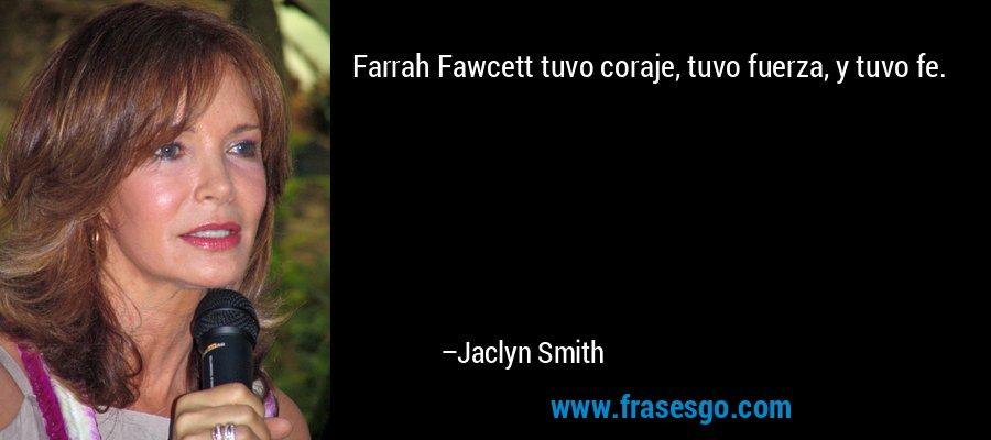Farrah Fawcett tuvo coraje, tuvo fuerza, y tuvo fe. – Jaclyn Smith