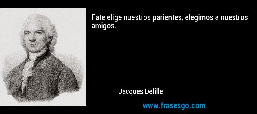 Fate elige nuestros parientes, elegimos a nuestros amigos. – Jacques Delille