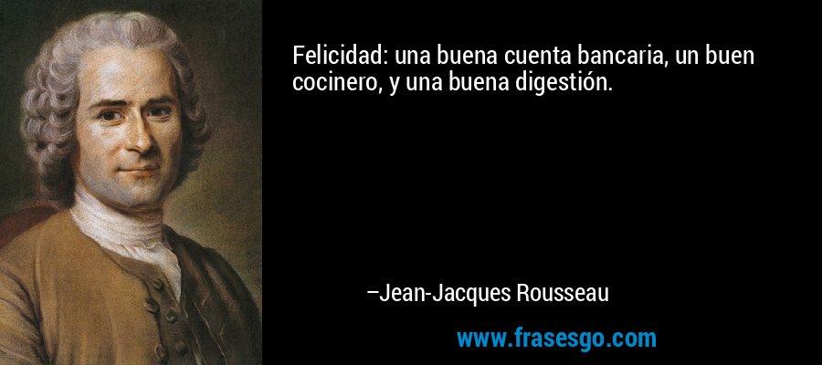 Felicidad: una buena cuenta bancaria, un buen cocinero, y una buena digestión. – Jean-Jacques Rousseau
