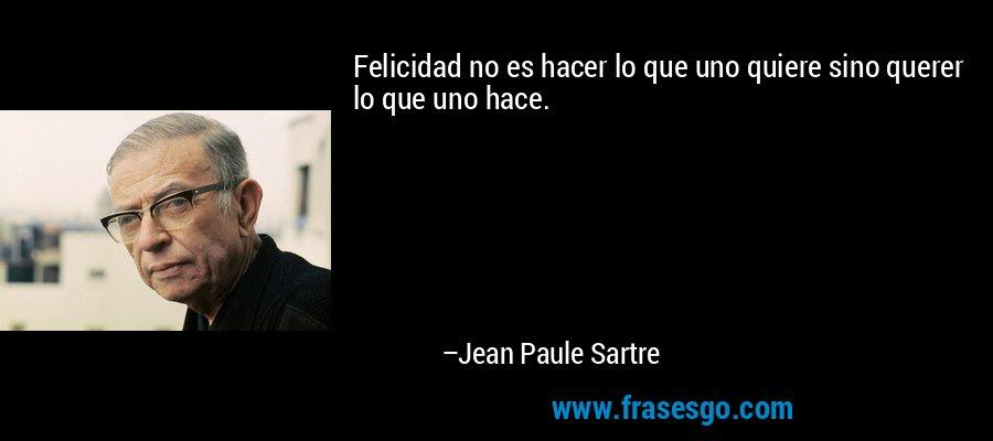 Felicidad no es hacer lo que uno quiere sino querer lo que uno hace. – Jean Paule Sartre