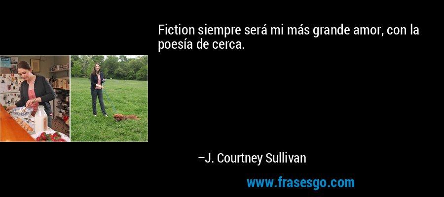 Fiction siempre será mi más grande amor, con la poesía de cerca. – J. Courtney Sullivan