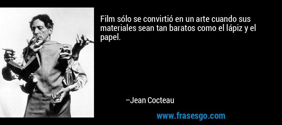 Film sólo se convirtió en un arte cuando sus materiales sean tan baratos como el lápiz y el papel. – Jean Cocteau