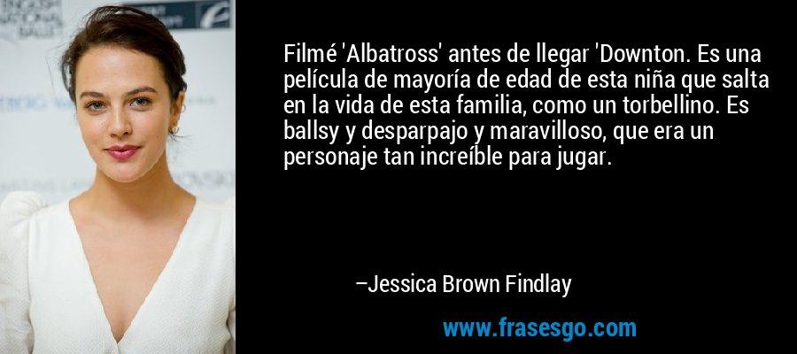 Filmé 'Albatross' antes de llegar 'Downton. Es una película de mayoría de edad de esta niña que salta en la vida de esta familia, como un torbellino. Es ballsy y desparpajo y maravilloso, que era un personaje tan increíble para jugar. – Jessica Brown Findlay