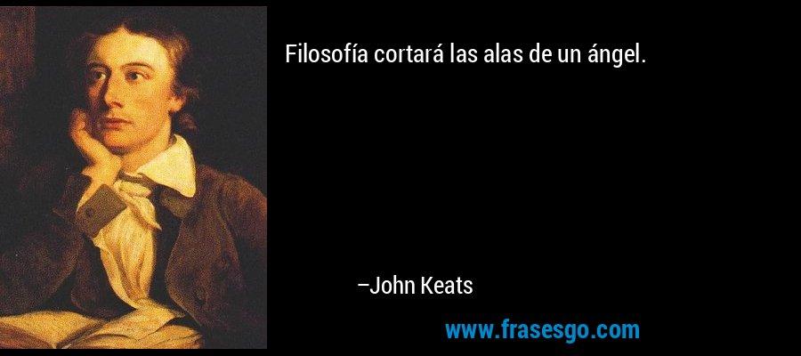 Filosofía cortará las alas de un ángel. – John Keats