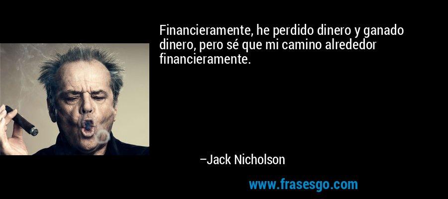 Financieramente, he perdido dinero y ganado dinero, pero sé que mi camino alrededor financieramente. – Jack Nicholson