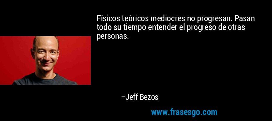 Físicos teóricos mediocres no progresan. Pasan todo su tiempo entender el progreso de otras personas. – Jeff Bezos