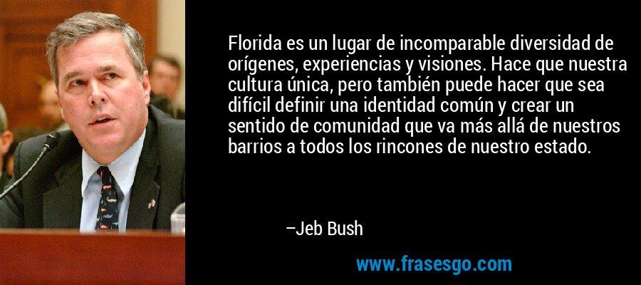 Florida es un lugar de incomparable diversidad de orígenes, experiencias y visiones. Hace que nuestra cultura única, pero también puede hacer que sea difícil definir una identidad común y crear un sentido de comunidad que va más allá de nuestros barrios a todos los rincones de nuestro estado. – Jeb Bush