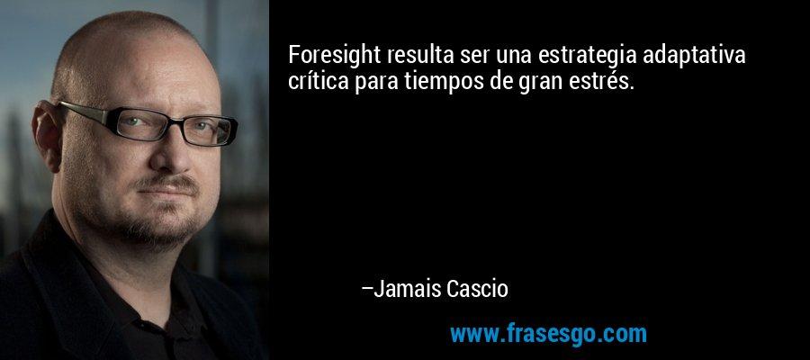 Foresight resulta ser una estrategia adaptativa crítica para tiempos de gran estrés. – Jamais Cascio