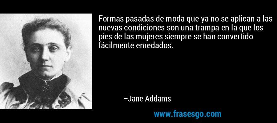 Formas pasadas de moda que ya no se aplican a las nuevas condiciones son una trampa en la que los pies de las mujeres siempre se han convertido fácilmente enredados. – Jane Addams