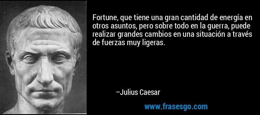 Fortune, que tiene una gran cantidad de energía en otros asuntos, pero sobre todo en la guerra, puede realizar grandes cambios en una situación a través de fuerzas muy ligeras. – Julius Caesar