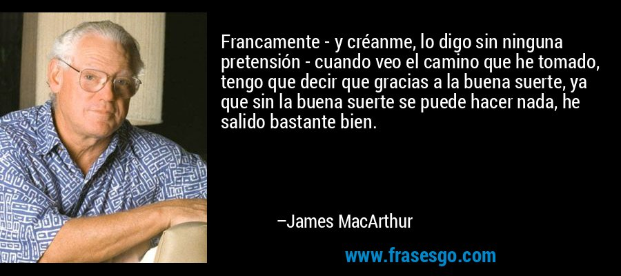 Francamente - y créanme, lo digo sin ninguna pretensión - cuando veo el camino que he tomado, tengo que decir que gracias a la buena suerte, ya que sin la buena suerte se puede hacer nada, he salido bastante bien. – James MacArthur